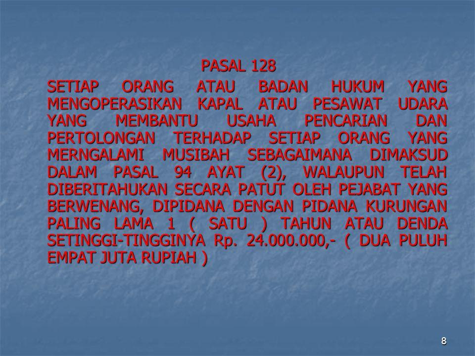 8 PASAL 128 SETIAP ORANG ATAU BADAN HUKUM YANG MENGOPERASIKAN KAPAL ATAU PESAWAT UDARA YANG MEMBANTU USAHA PENCARIAN DAN PERTOLONGAN TERHADAP SETIAP ORANG YANG MERNGALAMI MUSIBAH SEBAGAIMANA DIMAKSUD DALAM PASAL 94 AYAT (2), WALAUPUN TELAH DIBERITAHUKAN SECARA PATUT OLEH PEJABAT YANG BERWENANG, DIPIDANA DENGAN PIDANA KURUNGAN PALING LAMA 1 ( SATU ) TAHUN ATAU DENDA SETINGGI-TINGGINYA Rp.
