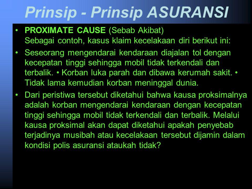 Prinsip - Prinsip ASURANSI PROXIMATE CAUSE (Sebab Akibat) Apabila kepentingan yang diasuransikan mengalami musibah atau kecelakaan, maka pertama-tama