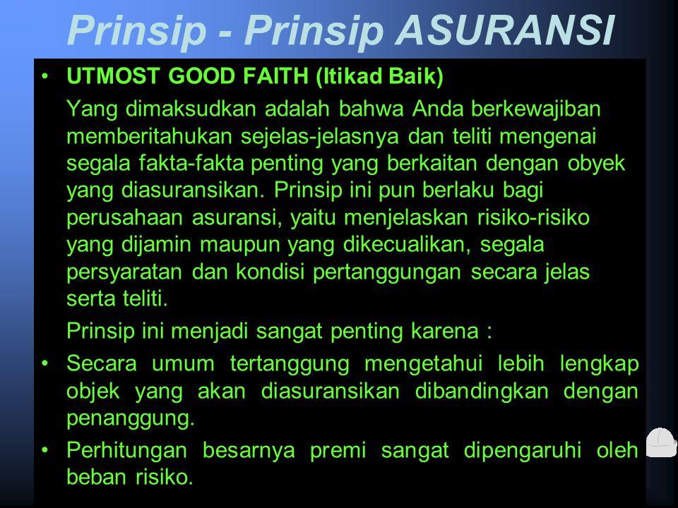 Prinsip - Prinsip ASURANSI UTMOST GOOD FAITH (Itikad Baik) Yang dimaksudkan adalah bahwa Anda berkewajiban memberitahukan sejelas-jelasnya dan teliti mengenai segala fakta-fakta penting yang berkaitan dengan obyek yang diasuransikan.