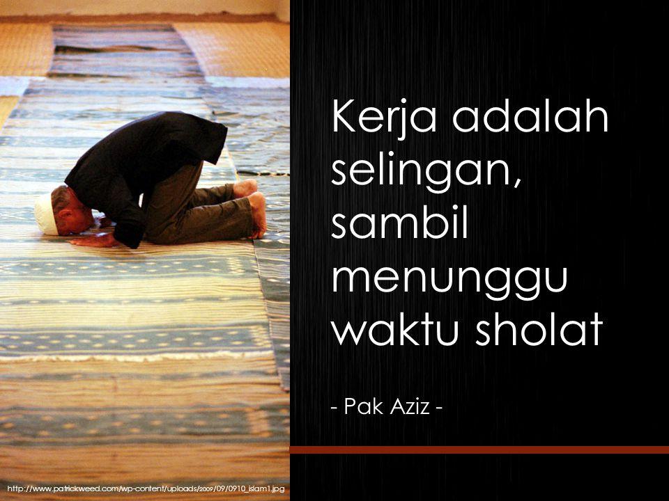 Kerja adalah selingan, sambil menunggu waktu sholat - Pak Aziz - http://www.patrickweed.com/wp-content/uploads/ 2009 /09/0910_islam1.jpg