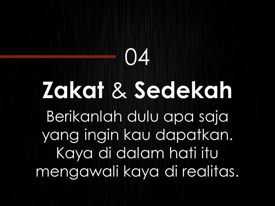 04 Zakat & Sedekah Berikanlah dulu apa saja yang ingin kau dapatkan. Kaya di dalam hati itu mengawali kaya di realitas.