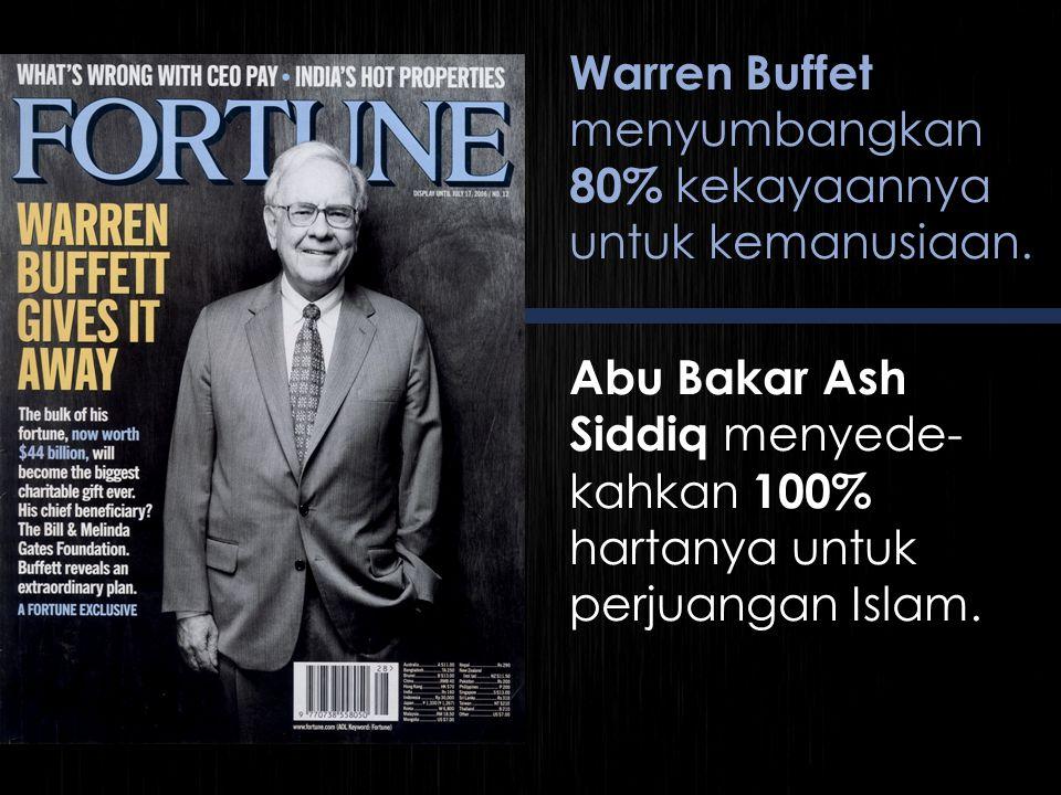 Warren Buffet menyumbangkan 80% kekayaannya untuk kemanusiaan. Abu Bakar Ash Siddiq menyede- kahkan 100% hartanya untuk perjuangan Islam.