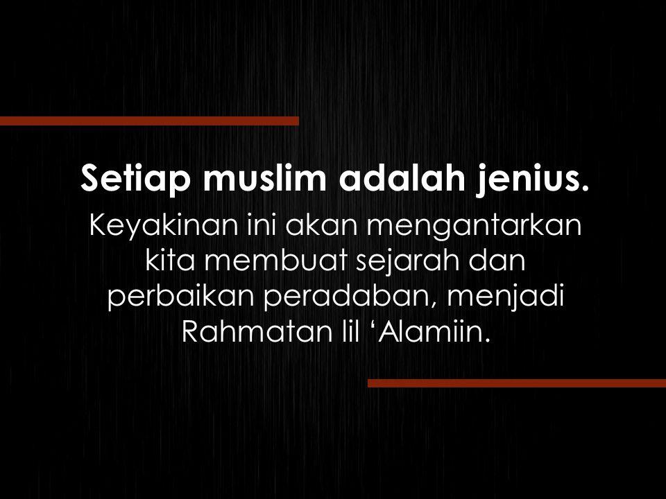 Setiap muslim adalah jenius. Keyakinan ini akan mengantarkan kita membuat sejarah dan perbaikan peradaban, menjadi Rahmatan lil 'Alamiin.
