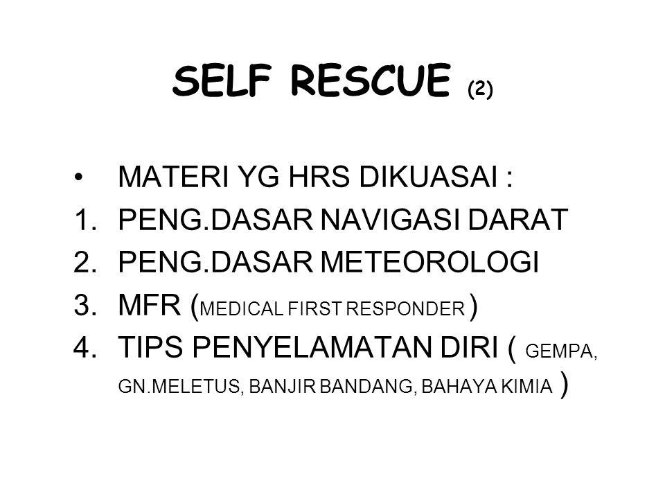 SELF RESCUE (2) MATERI YG HRS DIKUASAI : 1.PENG.DASAR NAVIGASI DARAT 2.PENG.DASAR METEOROLOGI 3.MFR ( MEDICAL FIRST RESPONDER ) 4.TIPS PENYELAMATAN DI