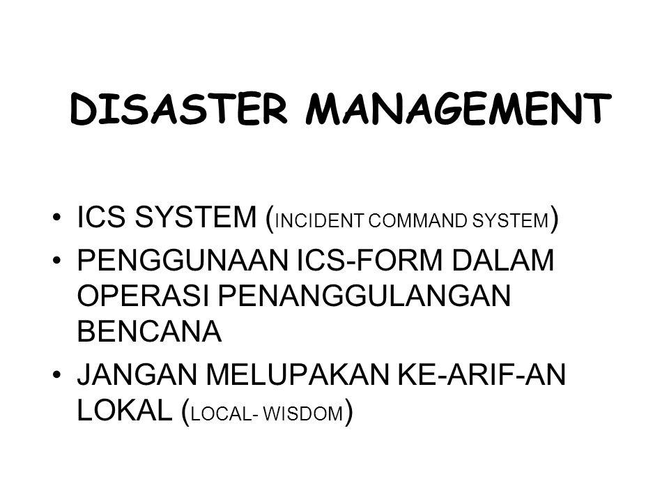 DISASTER MANAGEMENT ICS SYSTEM ( INCIDENT COMMAND SYSTEM ) PENGGUNAAN ICS-FORM DALAM OPERASI PENANGGULANGAN BENCANA JANGAN MELUPAKAN KE-ARIF-AN LOKAL