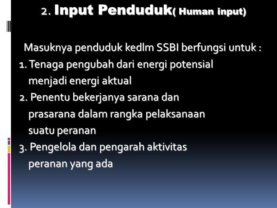 2. Input Penduduk ( Human input) Masuknya penduduk kedlm SSBI berfungsi untuk : Masuknya penduduk kedlm SSBI berfungsi untuk : 1. Tenaga pengubah dari