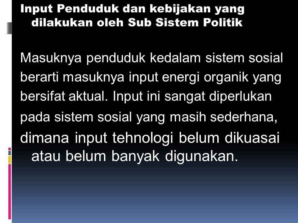 Input Penduduk dan kebijakan yang dilakukan oleh Sub Sistem Politik Masuknya penduduk kedalam sistem sosial berarti masuknya input energi organik yang bersifat aktual.