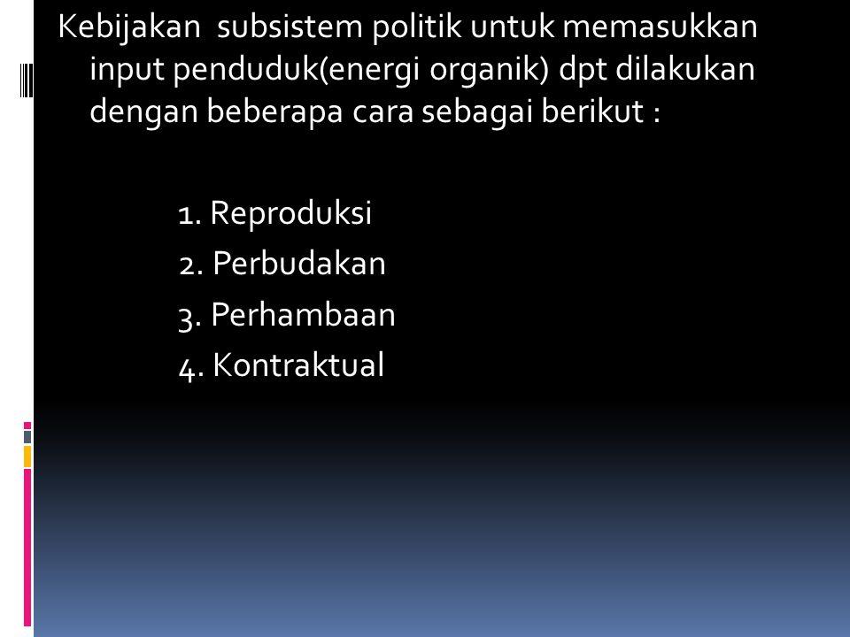 Kebijakan subsistem politik untuk memasukkan input penduduk(energi organik) dpt dilakukan dengan beberapa cara sebagai berikut : 1.