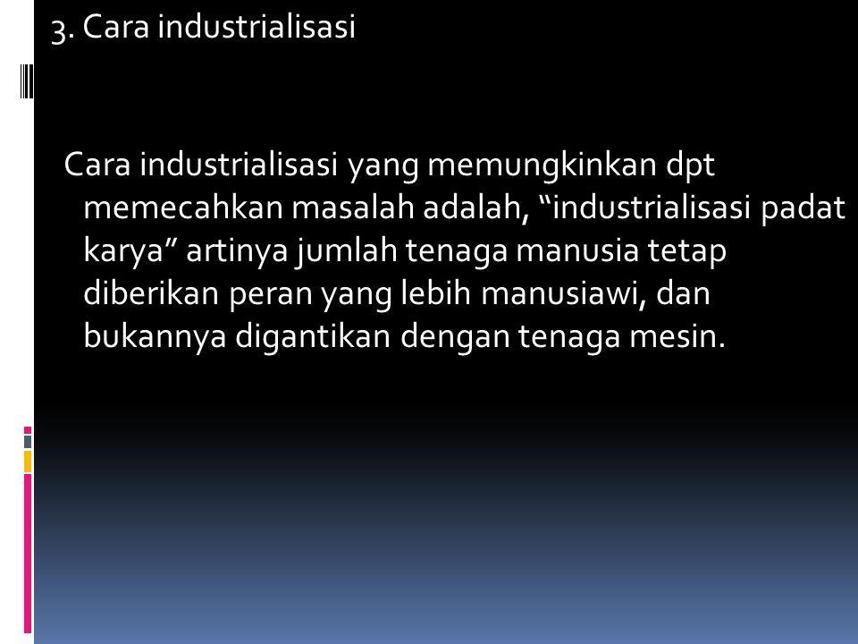 "3. Cara industrialisasi Cara industrialisasi yang memungkinkan dpt memecahkan masalah adalah, ""industrialisasi padat karya"" artinya jumlah tenaga manu"