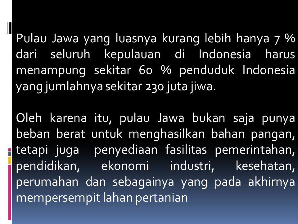 Pulau Jawa yang luasnya kurang lebih hanya 7 % dari seluruh kepulauan di Indonesia harus menampung sekitar 60 % penduduk Indonesia yang jumlahnya sekitar 230 juta jiwa.
