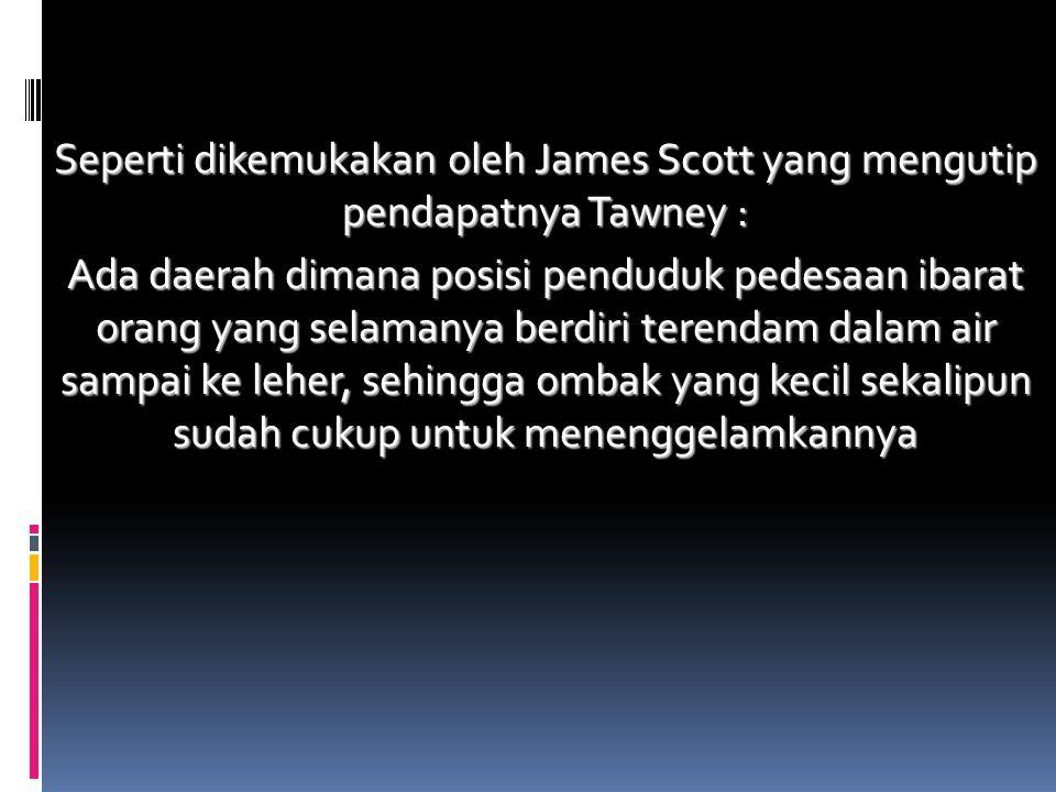 Seperti dikemukakan oleh James Scott yang mengutip pendapatnya Tawney : Ada daerah dimana posisi penduduk pedesaan ibarat orang yang selamanya berdiri terendam dalam air sampai ke leher, sehingga ombak yang kecil sekalipun sudah cukup untuk menenggelamkannya
