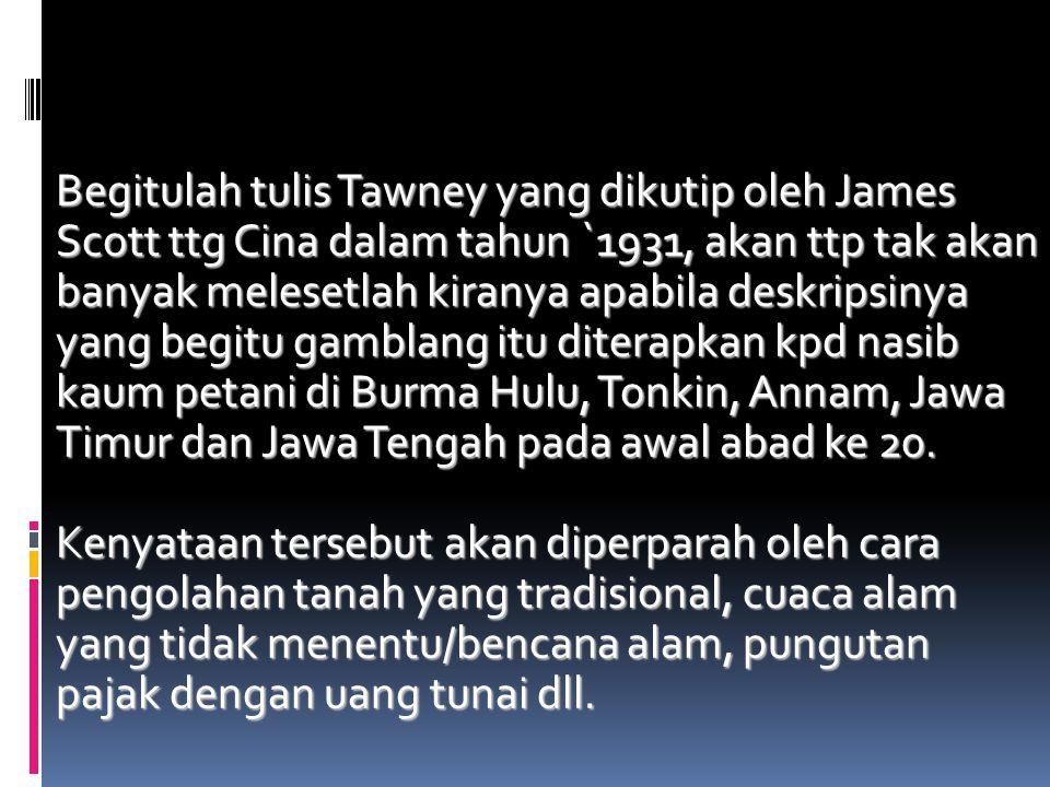 Begitulah tulis Tawney yang dikutip oleh James Scott ttg Cina dalam tahun `1931, akan ttp tak akan banyak melesetlah kiranya apabila deskripsinya yang begitu gamblang itu diterapkan kpd nasib kaum petani di Burma Hulu, Tonkin, Annam, Jawa Timur dan Jawa Tengah pada awal abad ke 20.