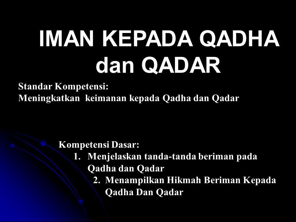 Standar Kompetensi: Meningkatkan keimanan kepada Qadha dan Qadar Kompetensi Dasar: 1.Menjelaskan tanda-tanda beriman pada Qadha dan Qadar 2.Menampilka