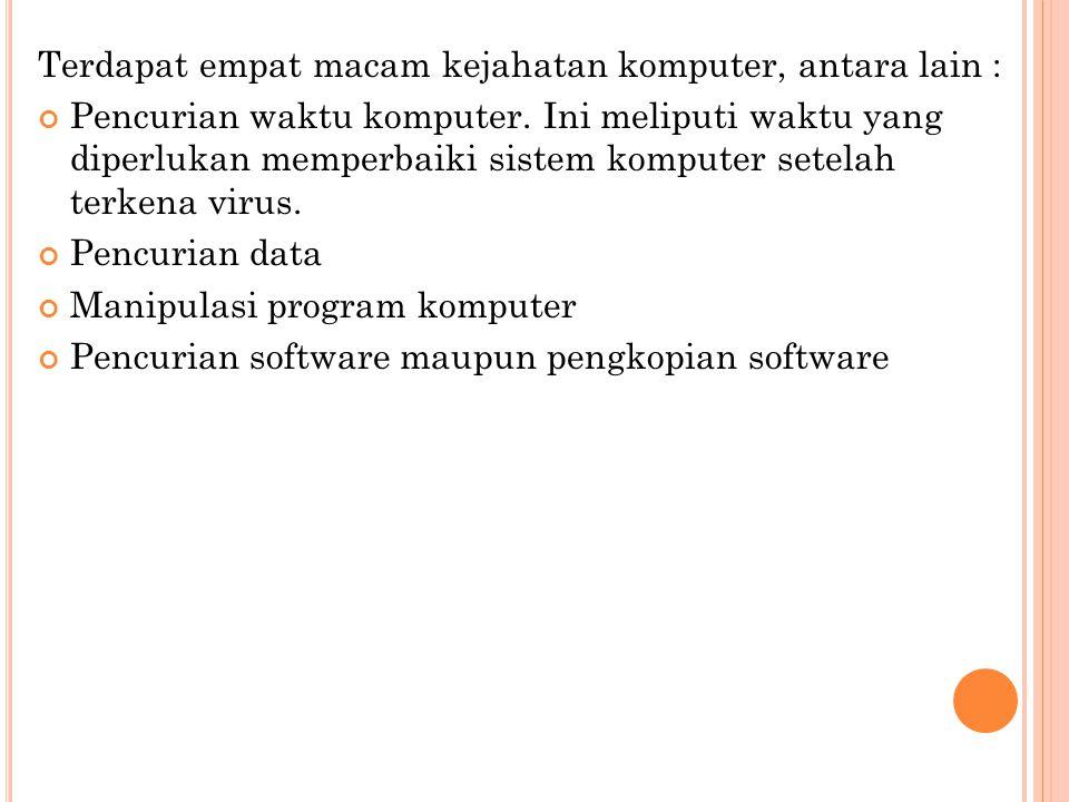Terdapat empat macam kejahatan komputer, antara lain : Pencurian waktu komputer. Ini meliputi waktu yang diperlukan memperbaiki sistem komputer setela