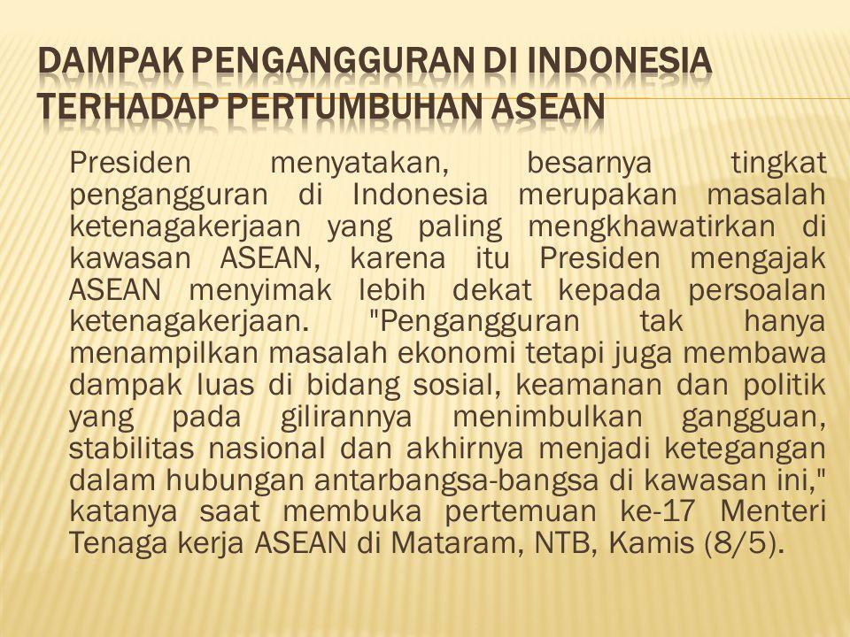 Presiden menyatakan, besarnya tingkat pengangguran di Indonesia merupakan masalah ketenagakerjaan yang paling mengkhawatirkan di kawasan ASEAN, karena