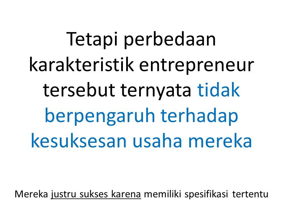Tetapi perbedaan karakteristik entrepreneur tersebut ternyata tidak berpengaruh terhadap kesuksesan usaha mereka Mereka justru sukses karena memiliki