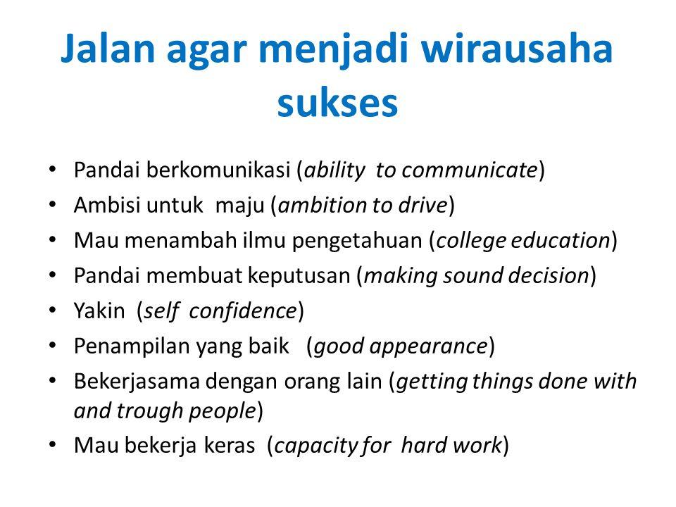 Jalan agar menjadi wirausaha sukses Pandai berkomunikasi (ability to communicate) Ambisi untuk maju (ambition to drive) Mau menambah ilmu pengetahuan