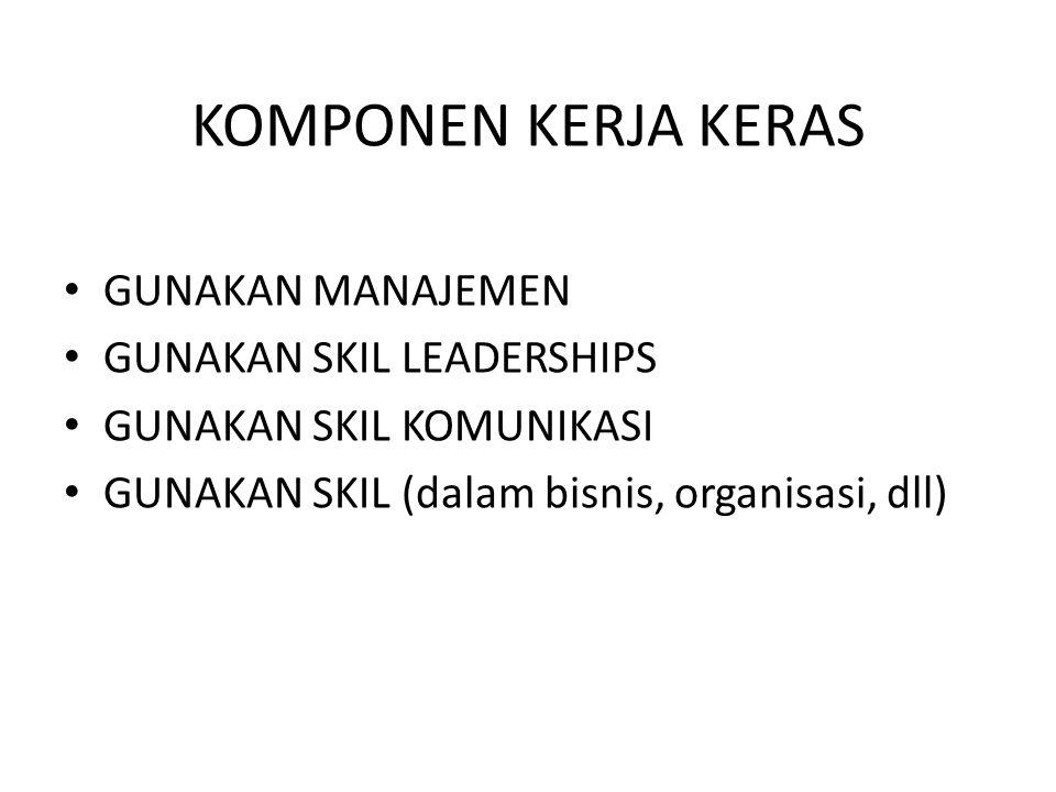KOMPONEN KERJA KERAS GUNAKAN MANAJEMEN GUNAKAN SKIL LEADERSHIPS GUNAKAN SKIL KOMUNIKASI GUNAKAN SKIL (dalam bisnis, organisasi, dll)
