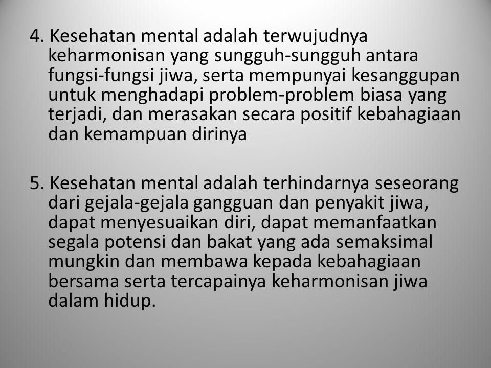 4. Kesehatan mental adalah terwujudnya keharmonisan yang sungguh-sungguh antara fungsi-fungsi jiwa, serta mempunyai kesanggupan untuk menghadapi probl