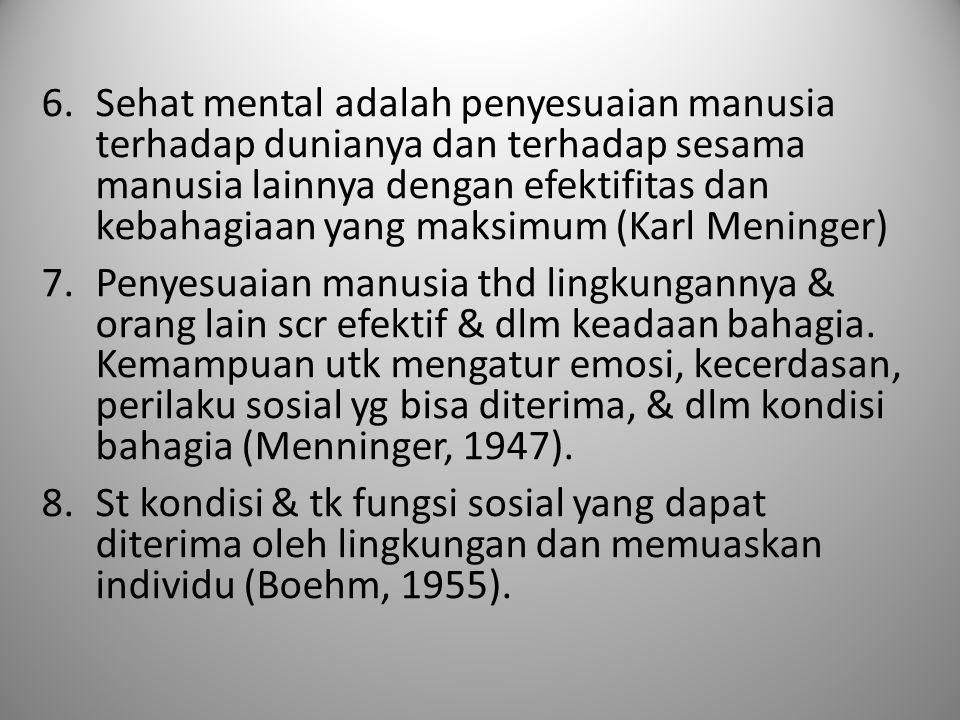 6.Sehat mental adalah penyesuaian manusia terhadap dunianya dan terhadap sesama manusia lainnya dengan efektifitas dan kebahagiaan yang maksimum (Karl Meninger) 7.Penyesuaian manusia thd lingkungannya & orang lain scr efektif & dlm keadaan bahagia.