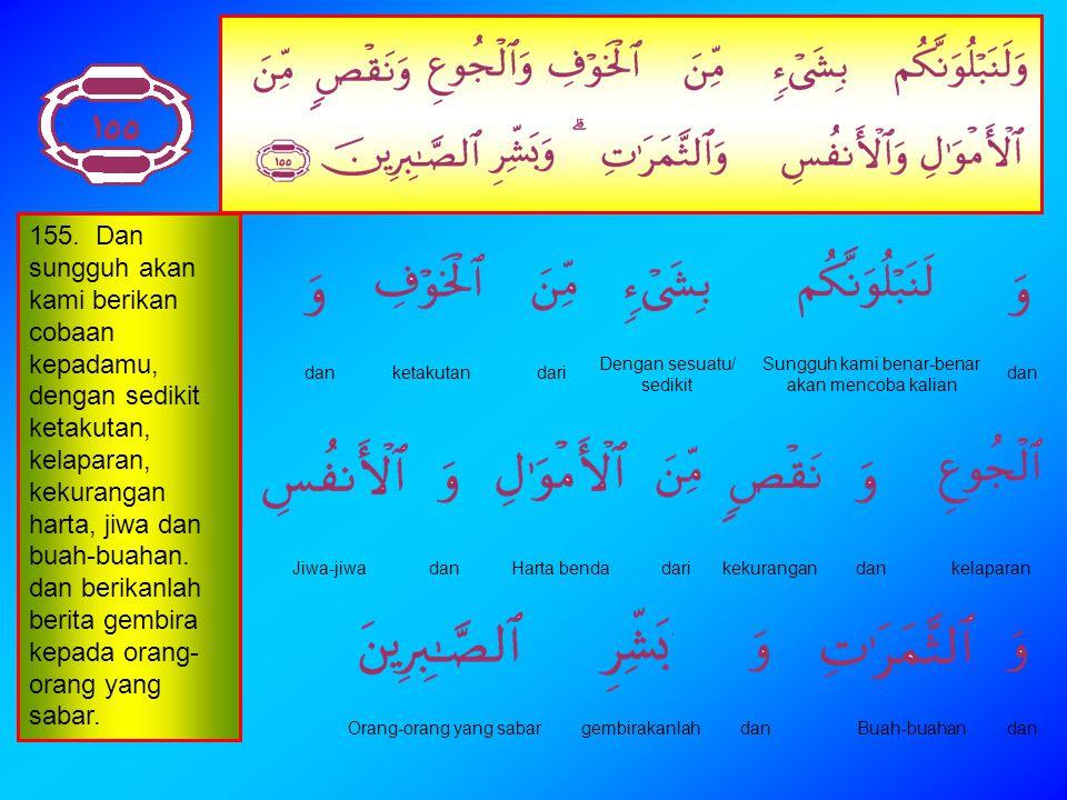 154. Dan janganlah kamu mengatakan terhadap orang- orang yang gugur di jalan Allah, (bahwa mereka itu ) mati; bahkan (sebenarnya) mereka itu hidup, te