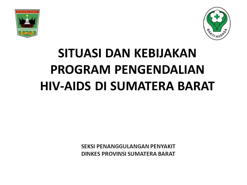 SITUASI DAN KEBIJAKAN PROGRAM PENGENDALIAN HIV-AIDS DI SUMATERA BARAT SEKSI PENANGGULANGAN PENYAKIT DINKES PROVINSI SUMATERA BARAT