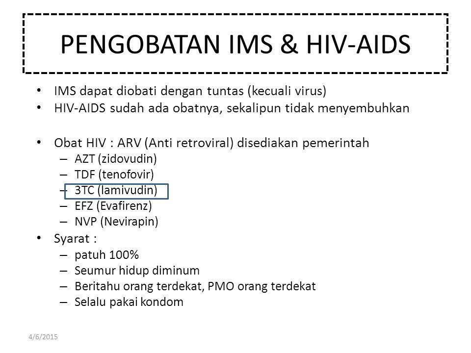 PENGOBATAN IMS & HIV-AIDS IMS dapat diobati dengan tuntas (kecuali virus) HIV-AIDS sudah ada obatnya, sekalipun tidak menyembuhkan Obat HIV : ARV (Ant