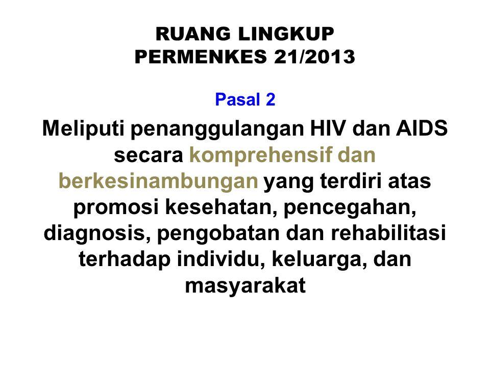 RUANG LINGKUP PERMENKES 21/2013 Pasal 2 Meliputi penanggulangan HIV dan AIDS secara komprehensif dan berkesinambungan yang terdiri atas promosi keseha