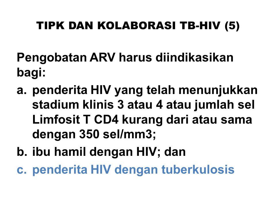 TIPK DAN KOLABORASI TB-HIV (5) Pengobatan ARV harus diindikasikan bagi: a.penderita HIV yang telah menunjukkan stadium klinis 3 atau 4 atau jumlah sel