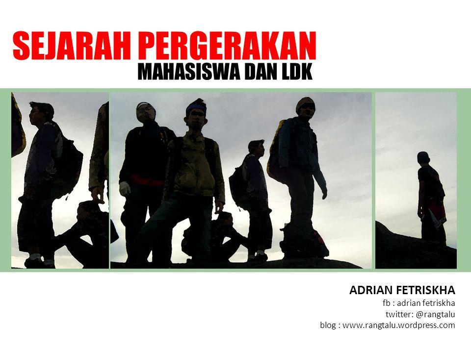 ADRIAN FETRISKHA fb : adrian fetriskha twitter: @rangtalu blog : www.rangtalu.wordpress.com SEJARAH PERGERAKAN MAHASISWA DAN LDK