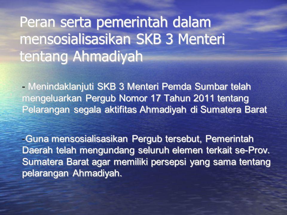 Peran serta pemerintah dalam mensosialisasikan SKB 3 Menteri tentang Ahmadiyah - Menindaklanjuti SKB 3 Menteri Pemda Sumbar telah mengeluarkan Pergub