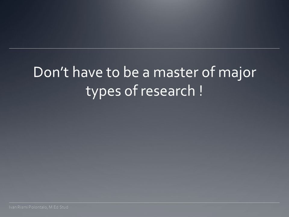 Don't have to be a master of major types of research ! Ivan Rismi Polontalo, M.Ed.Stud