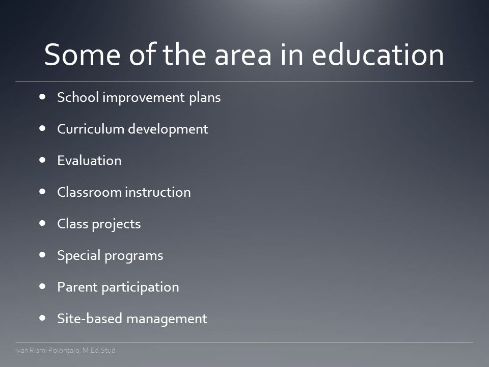 Some of the area in education School improvement plans Curriculum development Evaluation Classroom instruction Class projects Special programs Parent participation Site-based management Ivan Rismi Polontalo, M.Ed.Stud