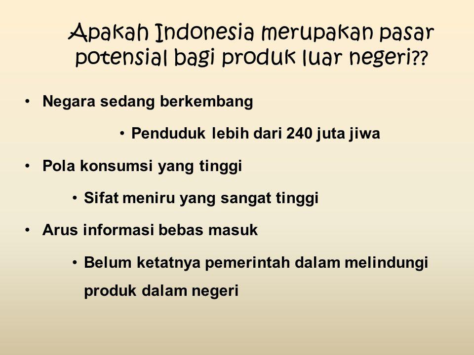 Apakah Indonesia merupakan pasar potensial bagi produk luar negeri?? Negara sedang berkembang Penduduk lebih dari 240 juta jiwa Pola konsumsi yang tin