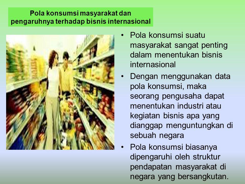 Pola konsumsi masyarakat dan pengaruhnya terhadap bisnis internasional Pola konsumsi suatu masyarakat sangat penting dalam menentukan bisnis internasi