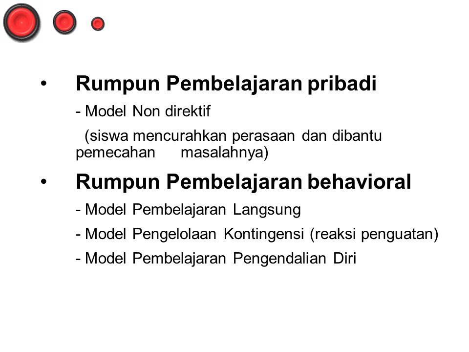 Rumpun Pembelajaran pribadi - Model Non direktif (siswa mencurahkan perasaan dan dibantu pemecahan masalahnya) Rumpun Pembelajaran behavioral - Model Pembelajaran Langsung - Model Pengelolaan Kontingensi (reaksi penguatan) - Model Pembelajaran Pengendalian Diri