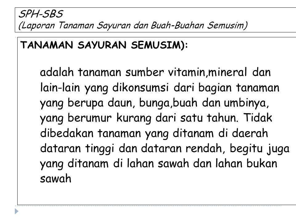 SPH-SBS (Laporan Tanaman Sayuran dan Buah-Buahan Semusim) TANAMAN SAYURAN SEMUSIM): adalah tanaman sumber vitamin,mineral dan lain-lain yang dikonsums