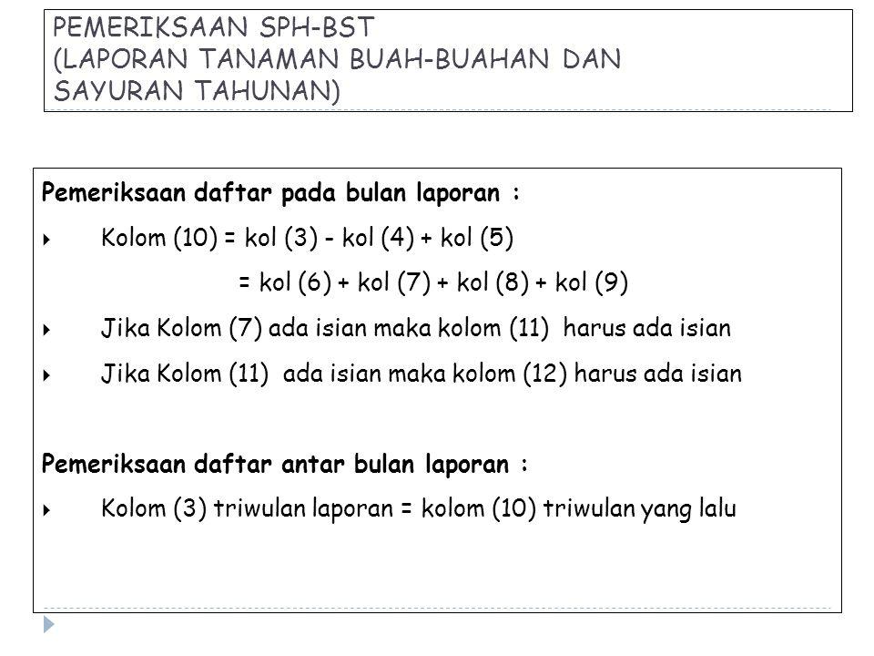 PEMERIKSAAN SPH-BST (LAPORAN TANAMAN BUAH-BUAHAN DAN SAYURAN TAHUNAN) Pemeriksaan daftar pada bulan laporan :  Kolom (10) = kol (3) - kol (4) + kol (