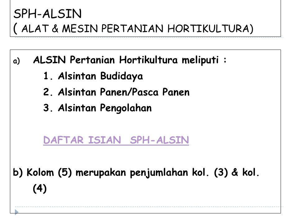 SPH-ALSIN ( ALAT & MESIN PERTANIAN HORTIKULTURA) a) ALSIN Pertanian Hortikultura meliputi : 1. Alsintan Budidaya 2. Alsintan Panen/Pasca Panen 3. Alsi