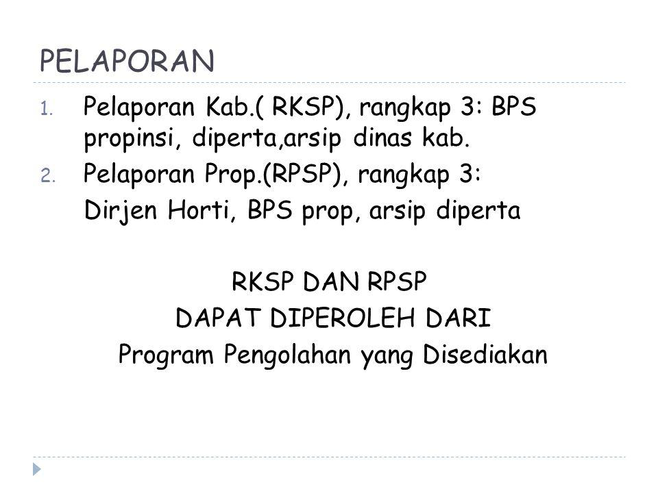 PELAPORAN 1. Pelaporan Kab.( RKSP), rangkap 3: BPS propinsi, diperta,arsip dinas kab. 2. Pelaporan Prop.(RPSP), rangkap 3: Dirjen Horti, BPS prop, ars