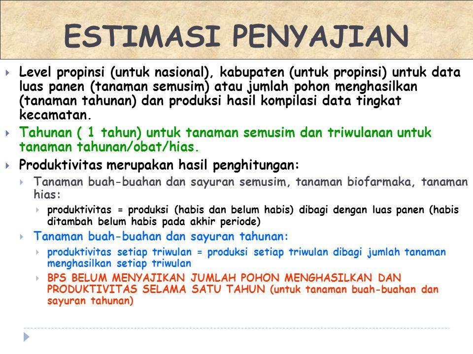  Level propinsi (untuk nasional), kabupaten (untuk propinsi) untuk data luas panen (tanaman semusim) atau jumlah pohon menghasilkan (tanaman tahunan)