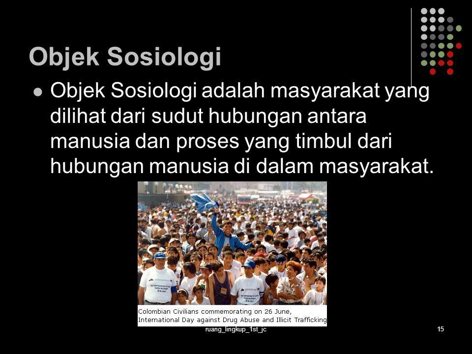 ruang_lingkup_1st_jc15 Objek Sosiologi Objek Sosiologi adalah masyarakat yang dilihat dari sudut hubungan antara manusia dan proses yang timbul dari hubungan manusia di dalam masyarakat.