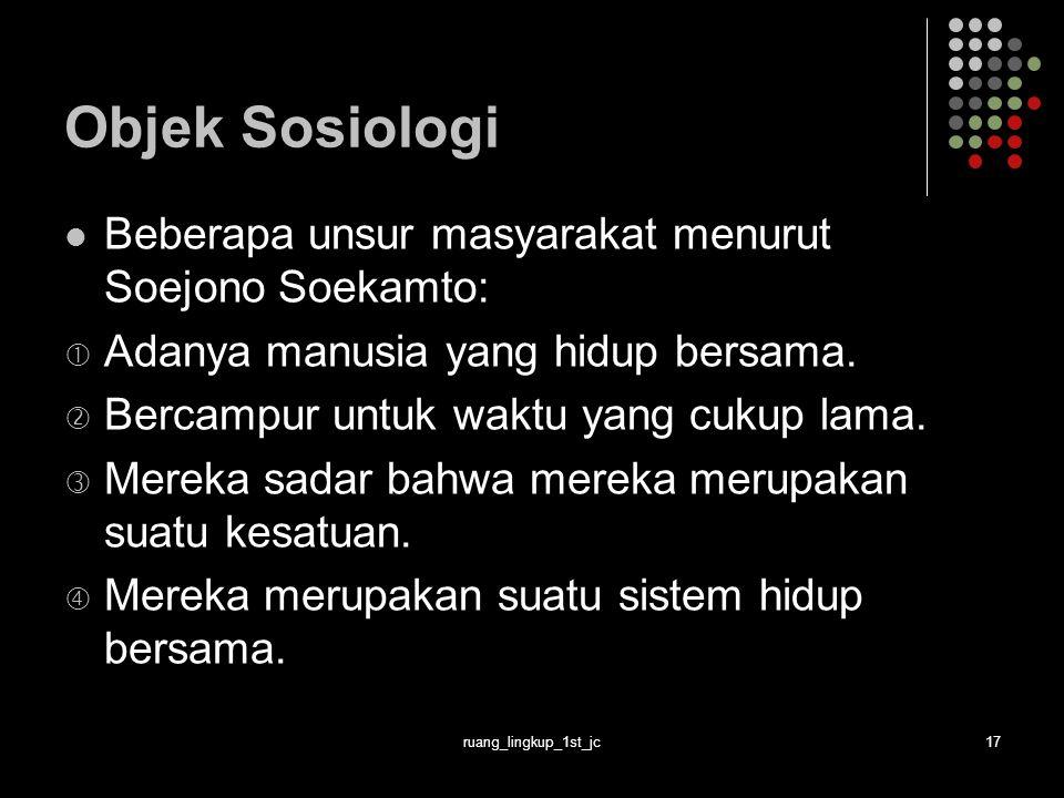 ruang_lingkup_1st_jc17 Objek Sosiologi Beberapa unsur masyarakat menurut Soejono Soekamto:  Adanya manusia yang hidup bersama.