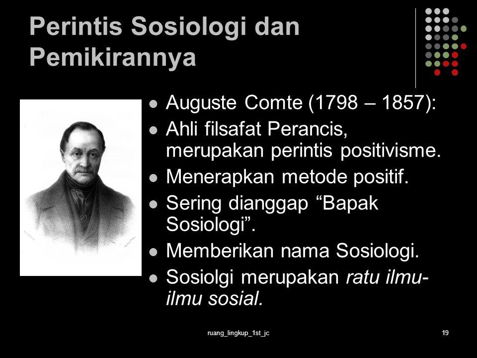 ruang_lingkup_1st_jc19 Perintis Sosiologi dan Pemikirannya Auguste Comte (1798 – 1857): Ahli filsafat Perancis, merupakan perintis positivisme.