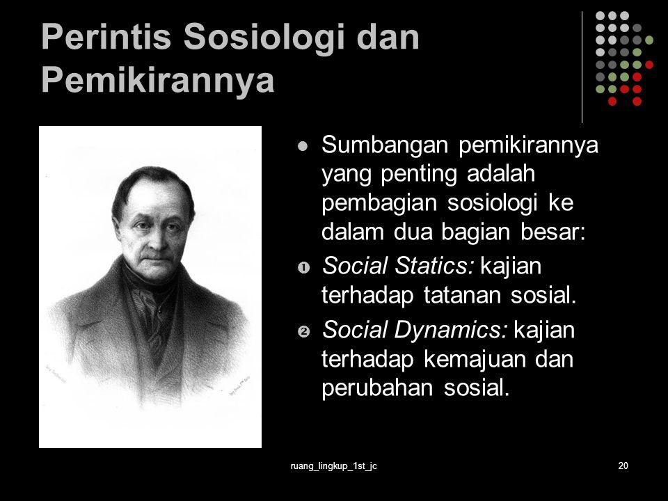 ruang_lingkup_1st_jc20 Perintis Sosiologi dan Pemikirannya Sumbangan pemikirannya yang penting adalah pembagian sosiologi ke dalam dua bagian besar:  Social Statics: kajian terhadap tatanan sosial.