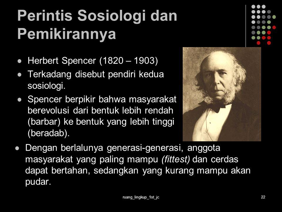 ruang_lingkup_1st_jc22 Perintis Sosiologi dan Pemikirannya Herbert Spencer (1820 – 1903) Terkadang disebut pendiri kedua sosiologi. Spencer berpikir b