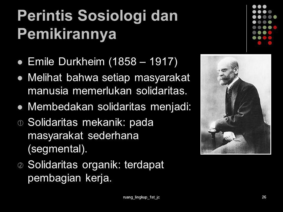 ruang_lingkup_1st_jc26 Perintis Sosiologi dan Pemikirannya Emile Durkheim (1858 – 1917) Melihat bahwa setiap masyarakat manusia memerlukan solidaritas.