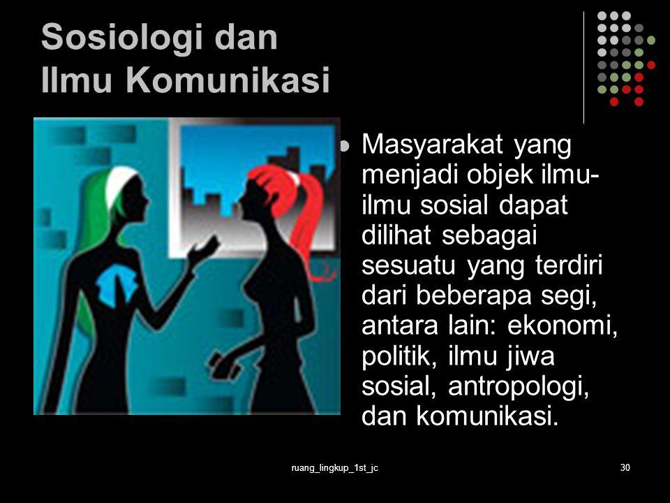 ruang_lingkup_1st_jc30 Sosiologi dan Ilmu Komunikasi Masyarakat yang menjadi objek ilmu- ilmu sosial dapat dilihat sebagai sesuatu yang terdiri dari beberapa segi, antara lain: ekonomi, politik, ilmu jiwa sosial, antropologi, dan komunikasi.