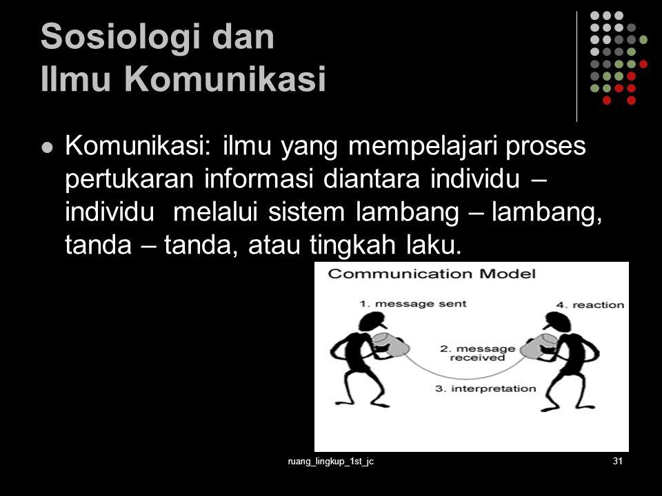 ruang_lingkup_1st_jc31 Sosiologi dan Ilmu Komunikasi Komunikasi: ilmu yang mempelajari proses pertukaran informasi diantara individu – individu melalui sistem lambang – lambang, tanda – tanda, atau tingkah laku.