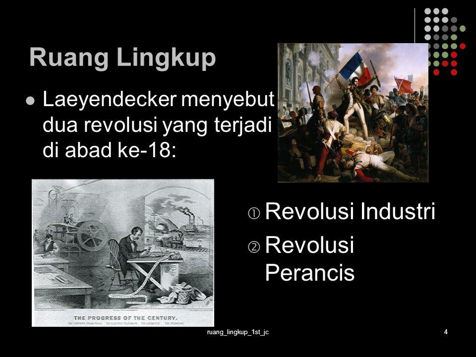 ruang_lingkup_1st_jc4 Ruang Lingkup Laeyendecker menyebut dua revolusi yang terjadi di abad ke-18:  Revolusi Industri  Revolusi Perancis